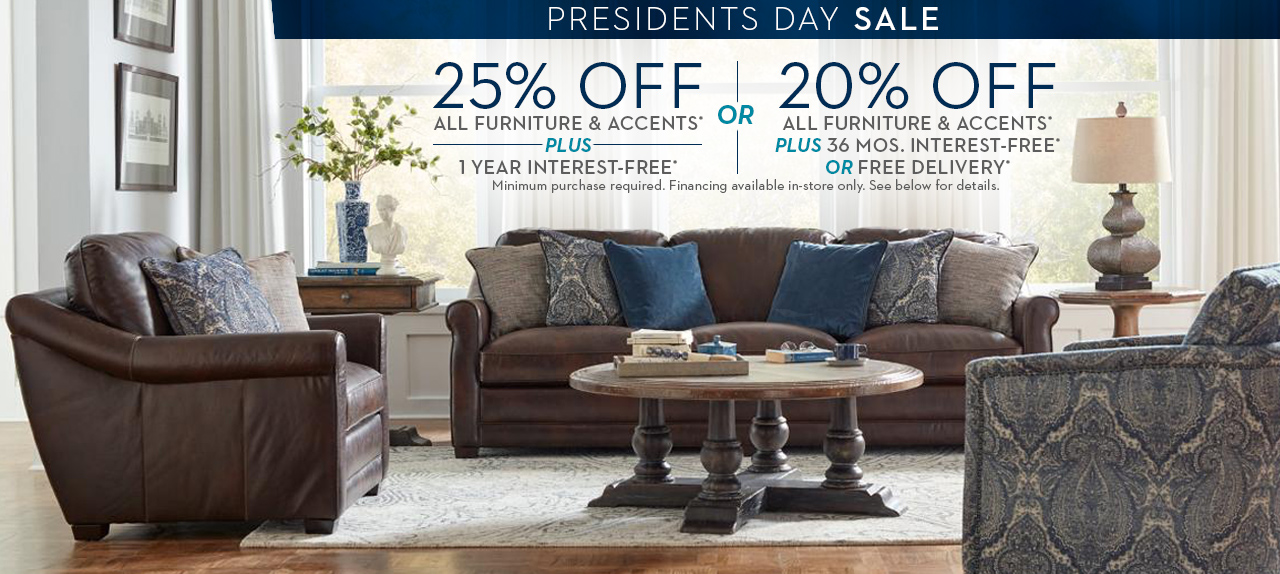 25% off all furniture and accents plus 1 year interest free or 20% off plus 36 months interest-free or free delivery available  in-store.