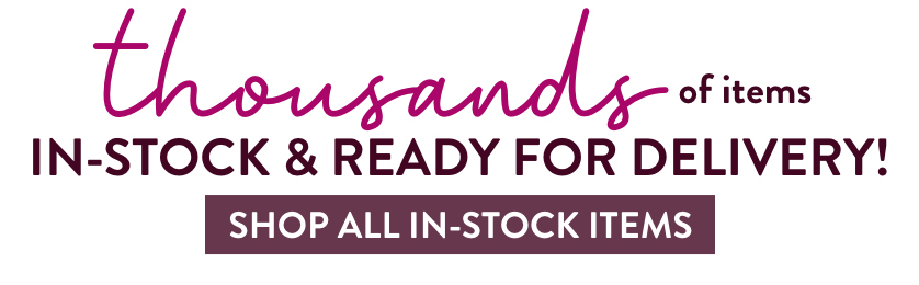 Thousands of items in-stock and ready for delivery